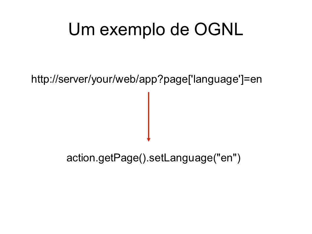 Um exemplo de OGNL http://server/your/web/app page[ language ]=en